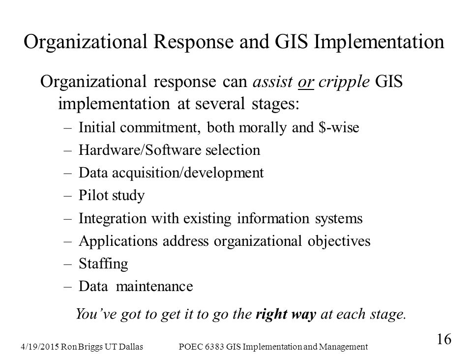 4/19/2015 Ron Briggs UT DallasPOEC 6383 GIS Implementation and Management 16 Organizational Response and GIS Implementation Organizational response can assist or cripple GIS implementation at several stages: –Initial commitment, both morally and $-wise –Hardware/Software selection –Data acquisition/development –Pilot study –Integration with existing information systems –Applications address organizational objectives –Staffing –Data maintenance You've got to get it to go the right way at each stage.