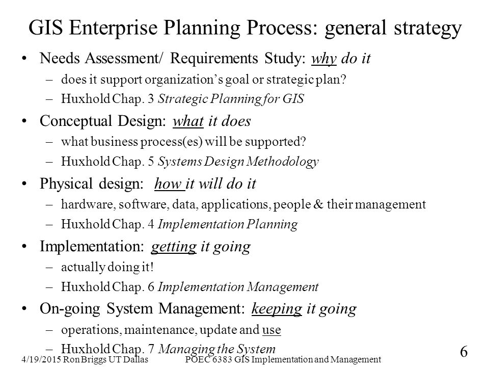 4/19/2015 Ron Briggs UT DallasPOEC 6383 GIS Implementation and Management 6 GIS Enterprise Planning Process: general strategy Needs Assessment/ Requirements Study: why do it –does it support organization's goal or strategic plan.