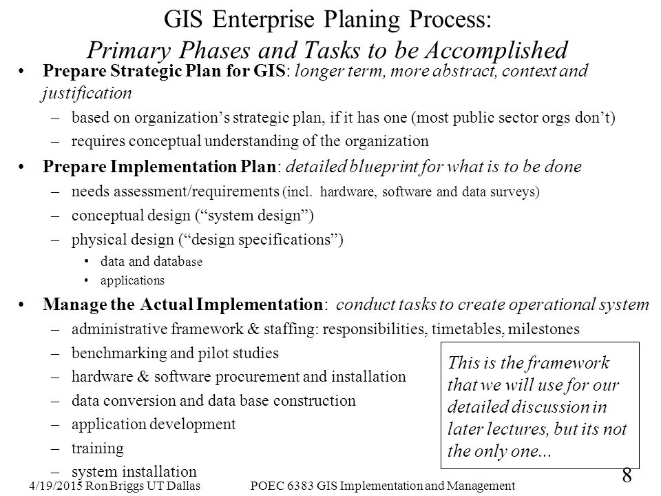 4/19/2015 Ron Briggs UT DallasPOEC 6383 GIS Implementation and Management 9 GIS Development Guides State of New York, Local Government Technology Services (1997) http://www.sara.nysed.gov/pubs/gis/gisindex.htm Needs Assessment Conceptual Design Available Data Survey H/W & S/W Survey Pilot/ Benchmark Database Planning and Design Database Construction Aquisition of GIS Hardware and Software GIS System Integration Application Development GIS Use and Database Maintenance Its not the order or precise structure of the tasks but rather that, in one way or another, all get completed. 2 1 3 4 56 87 9 1011