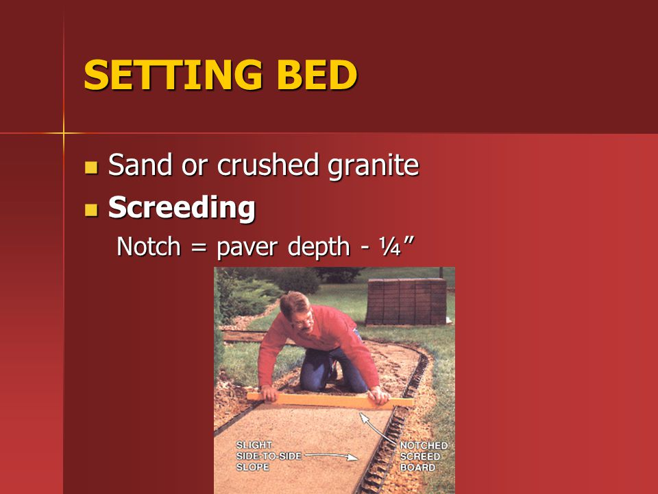 SETTING BED Sand or crushed granite Sand or crushed granite Screeding Screeding Notch = paver depth - ¼
