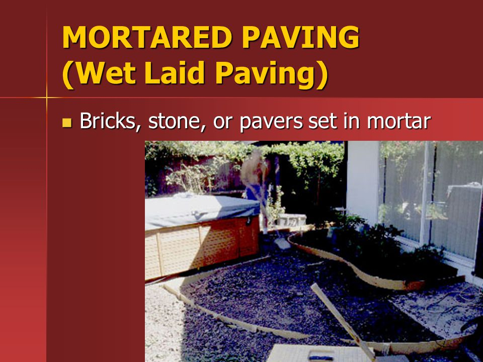 MORTARED PAVING (Wet Laid Paving) Bricks, stone, or pavers set in mortar Bricks, stone, or pavers set in mortar
