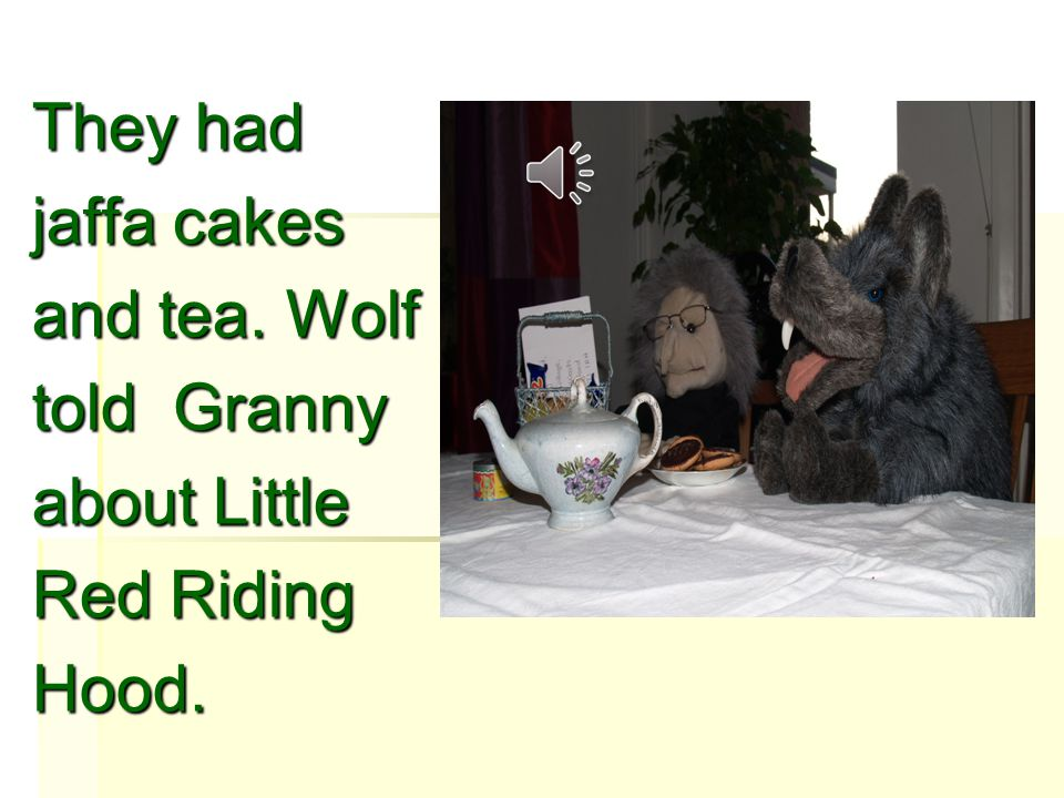 The wolf knock on the door. Granny said come in dear. And the wolf brought the basket.