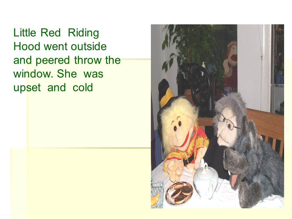 Will the wood cutter came and told her off. The big bad wolf said she is very rude .