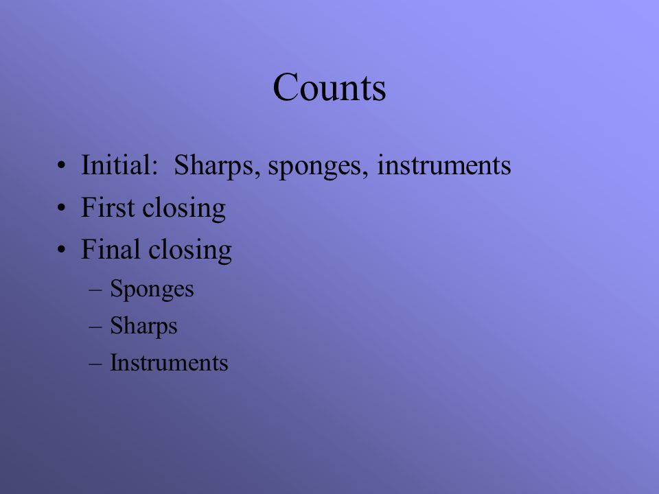 Counts Initial: Sharps, sponges, instruments First closing Final closing –Sponges –Sharps –Instruments