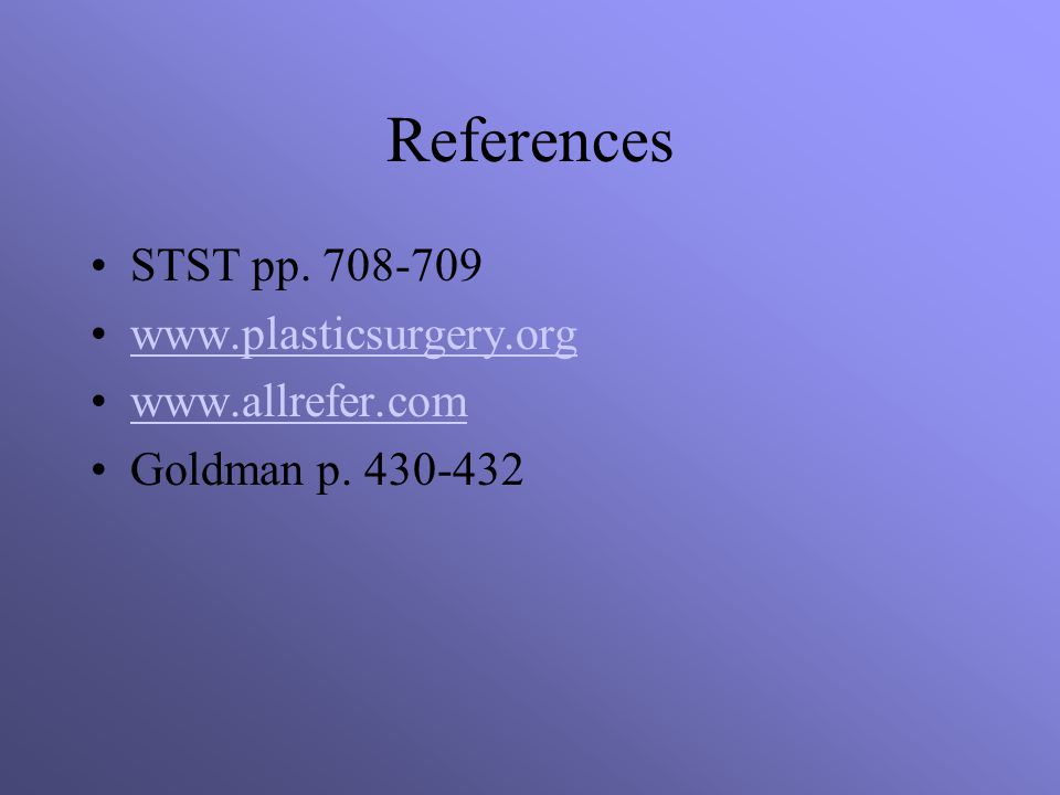 References STST pp. 708-709 www.plasticsurgery.org www.allrefer.com Goldman p. 430-432