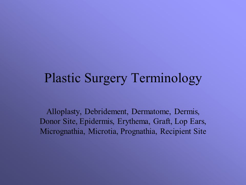 Plastic Surgery Terminology Alloplasty, Debridement, Dermatome, Dermis, Donor Site, Epidermis, Erythema, Graft, Lop Ears, Micrognathia, Microtia, Prognathia, Recipient Site