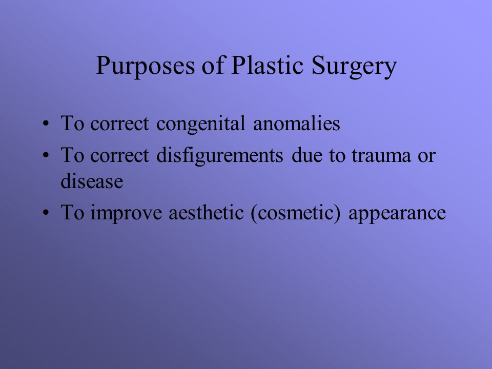 Purposes of Plastic Surgery To correct congenital anomalies To correct disfigurements due to trauma or disease To improve aesthetic (cosmetic) appearance