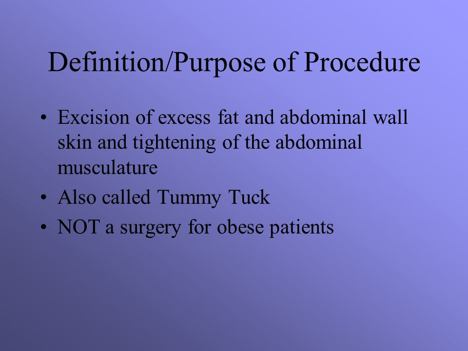 Definition/Purpose of Procedure Excision of excess fat and abdominal wall skin and tightening of the abdominal musculature Also called Tummy Tuck NOT a surgery for obese patients