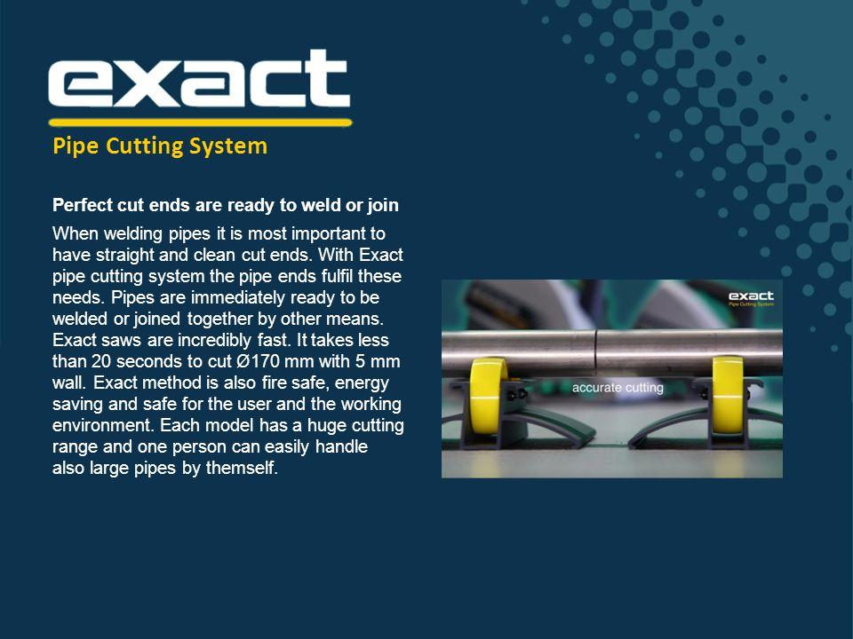 Unique Exact method for cutting pipes The Exact pipe cutting system is designed and made for professional use.