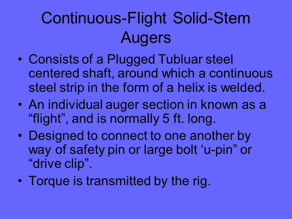 Continuous-Flight Solid-Stem Augers Consists of a Plugged Tubluar steel centered shaft, around which a continuous steel strip in the form of a helix is welded.