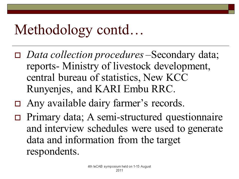 4th IeCAB symposium held on 1-15 August 2011 Methodology contd…  Data collection procedures –Secondary data; reports- Ministry of livestock development, central bureau of statistics, New KCC Runyenjes, and KARI Embu RRC.