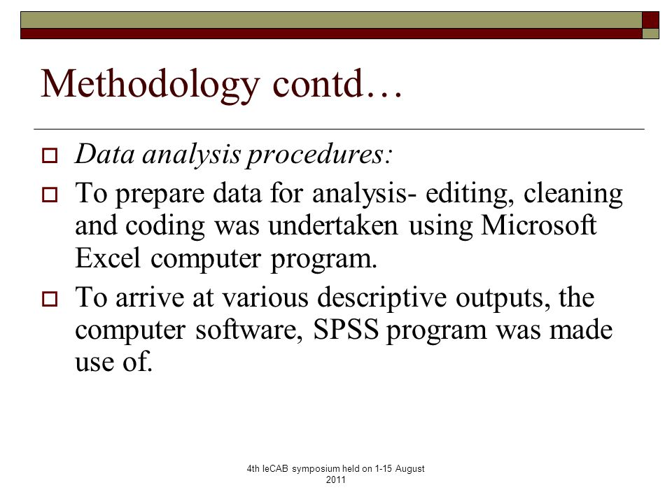 4th IeCAB symposium held on 1-15 August 2011 Methodology contd…  Data analysis procedures:  To prepare data for analysis- editing, cleaning and coding was undertaken using Microsoft Excel computer program.