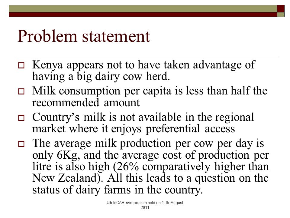 4th IeCAB symposium held on 1-15 August 2011 Problem statement  Kenya appears not to have taken advantage of having a big dairy cow herd.