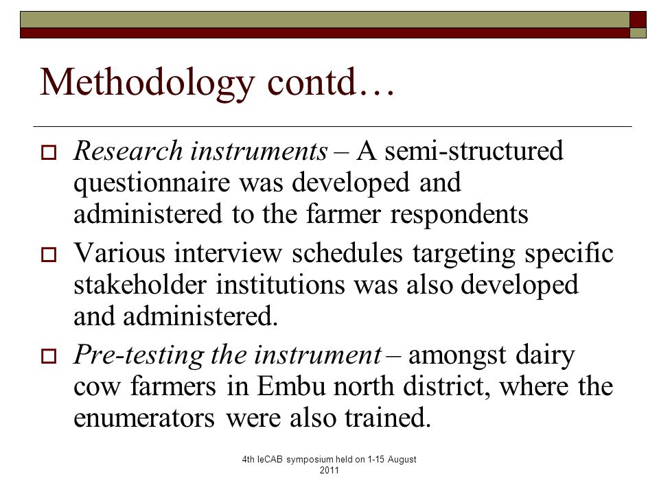 4th IeCAB symposium held on 1-15 August 2011 Methodology contd…  Research instruments – A semi-structured questionnaire was developed and administered to the farmer respondents  Various interview schedules targeting specific stakeholder institutions was also developed and administered.