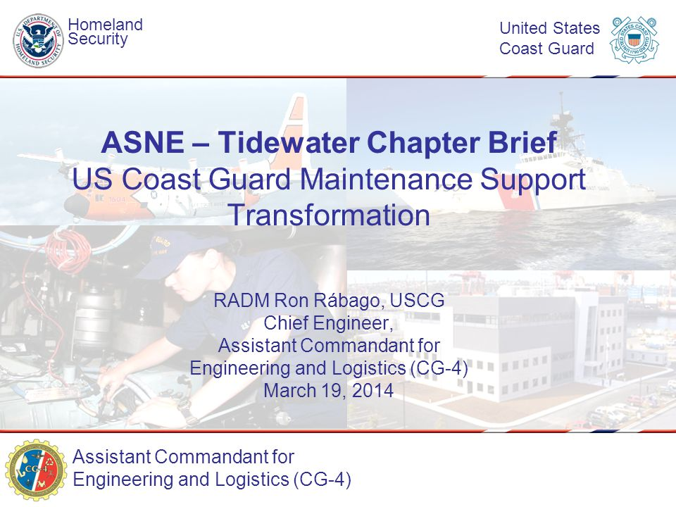 Assistant Commandant for Engineering and Logistics (CG-4) Homeland Security United States Coast Guard RADM Ron Rábago, USCG Chief Engineer, Assistant Commandant for Engineering and Logistics (CG-4) March 19, 2014 ASNE – Tidewater Chapter Brief US Coast Guard Maintenance Support Transformation