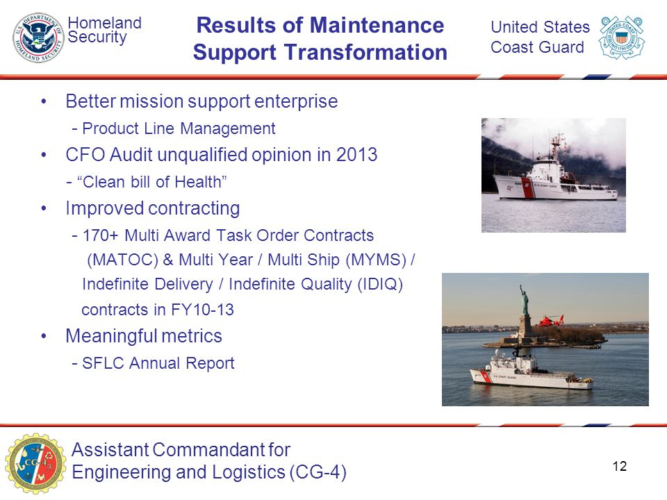 Assistant Commandant for Engineering and Logistics (CG-4) Homeland Security United States Coast Guard Results of Maintenance Support Transformation Better mission support enterprise - Product Line Management CFO Audit unqualified opinion in 2013 - Clean bill of Health Improved contracting - 170+ Multi Award Task Order Contracts (MATOC) & Multi Year / Multi Ship (MYMS) / Indefinite Delivery / Indefinite Quality (IDIQ) contracts in FY10-13 Meaningful metrics - SFLC Annual Report 12