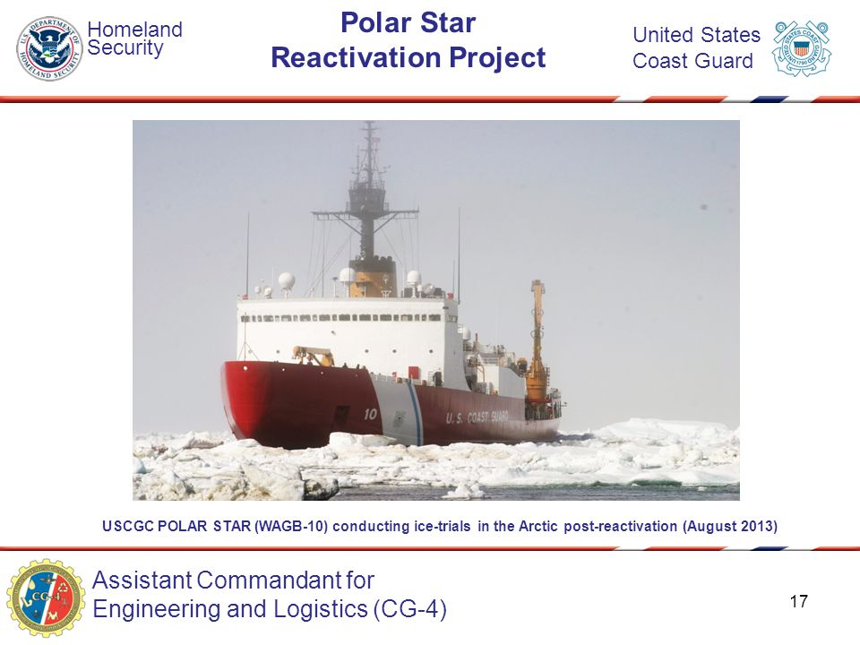 Assistant Commandant for Engineering and Logistics (CG-4) Homeland Security United States Coast Guard Polar Star Reactivation Project USCGC POLAR STAR (WAGB-10) conducting ice-trials in the Arctic post-reactivation (August 2013) 17