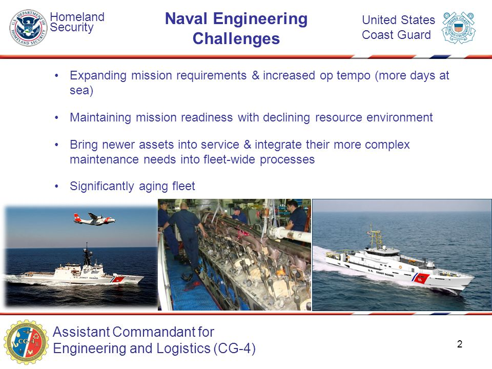 Assistant Commandant for Engineering and Logistics (CG-4) Homeland Security United States Coast Guard Naval Engineering Challenges Expanding mission requirements & increased op tempo (more days at sea) Maintaining mission readiness with declining resource environment Bring newer assets into service & integrate their more complex maintenance needs into fleet-wide processes Significantly aging fleet 2