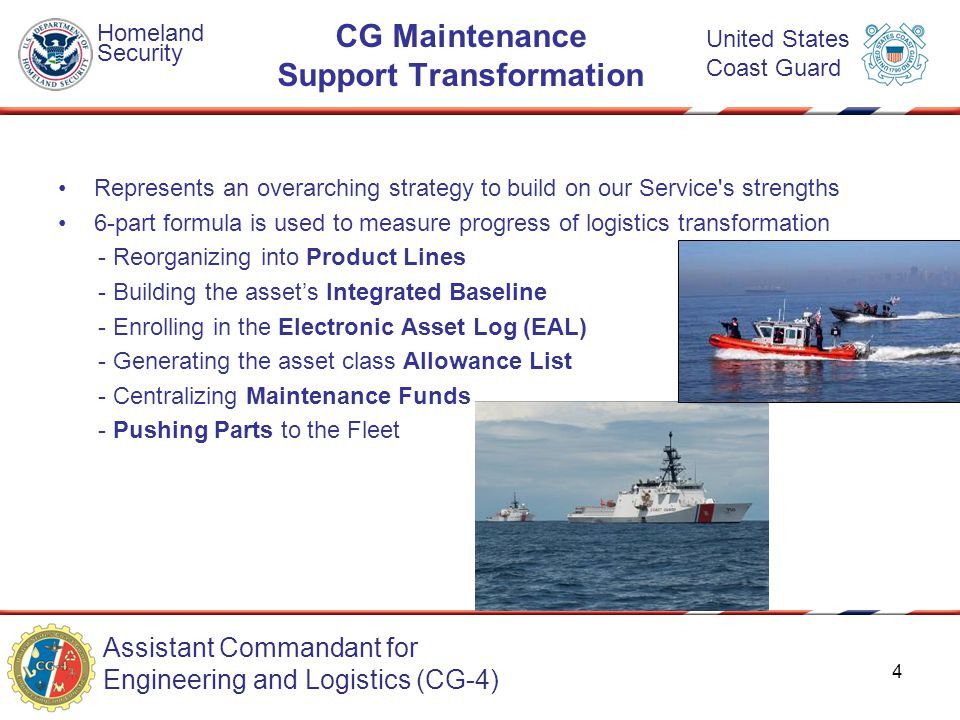 Assistant Commandant for Engineering and Logistics (CG-4) Homeland Security United States Coast Guard CG Maintenance Support Transformation Represents an overarching strategy to build on our Service s strengths 6-part formula is used to measure progress of logistics transformation - Reorganizing into Product Lines - Building the asset's Integrated Baseline - Enrolling in the Electronic Asset Log (EAL) - Generating the asset class Allowance List - Centralizing Maintenance Funds - Pushing Parts to the Fleet 4