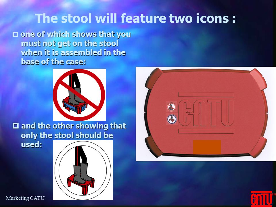 Marketing CATU  and the other showing that only the stool should be used: The stool will feature two icons : one of which shows that you must not get