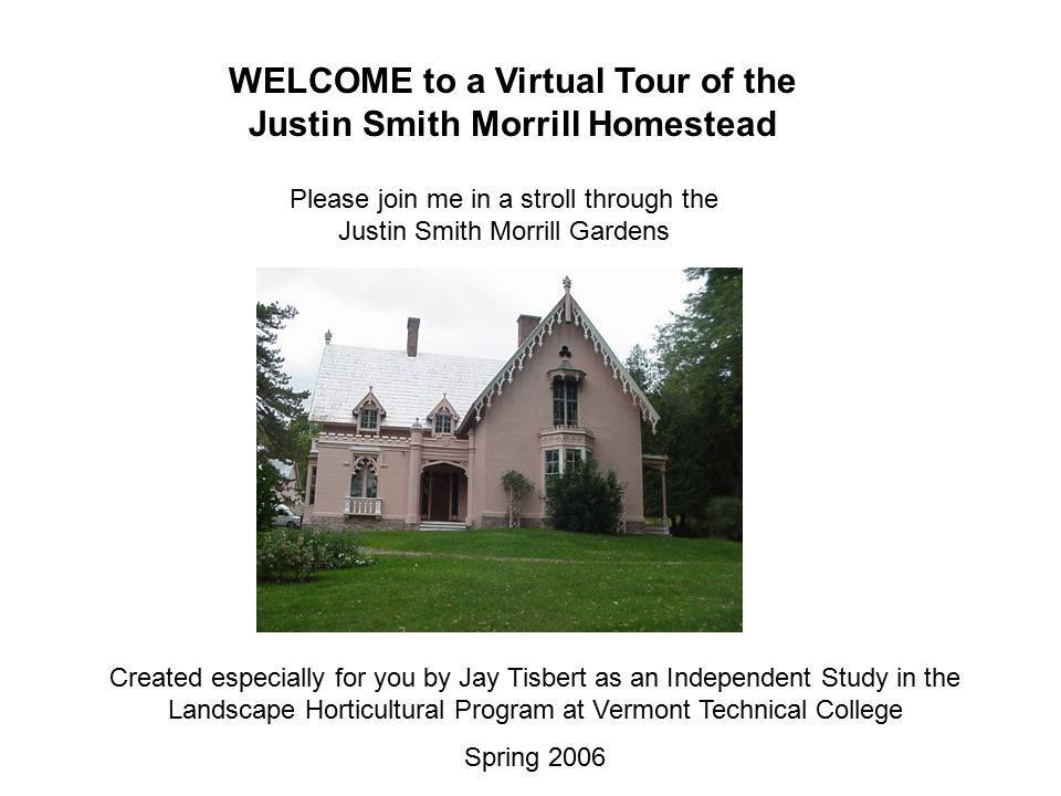 WELCOME to a Virtual Tour of the Justin Smith Morrill Homestead Created especially for you by Jay Tisbert as an Independent Study in the Landscape Horticultural Program at Vermont Technical College Spring 2006 Please join me in a stroll through the Justin Smith Morrill Gardens