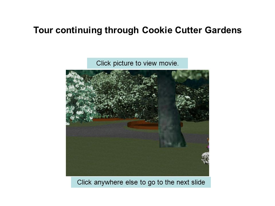 Tour continuing through Cookie Cutter Gardens Click anywhere else to go to the next slide Click picture to view movie.