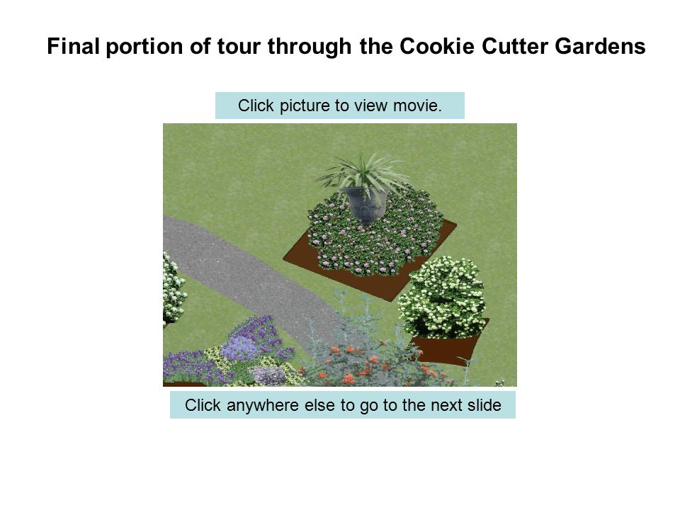 Final portion of tour through the Cookie Cutter Gardens Click anywhere else to go to the next slide Click picture to view movie.