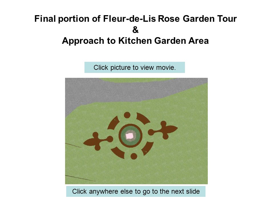 Final portion of Fleur-de-Lis Rose Garden Tour & Approach to Kitchen Garden Area Click anywhere else to go to the next slide Click picture to view movie.