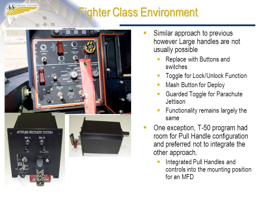 Fighter Class Environment  Similar approach to previous however Large handles are not usually possible  Replace with Buttons and switches  Toggle for Lock/Unlock Function  Mash Button for Deploy  Guarded Toggle for Parachute Jettison  Functionality remains largely the same  One exception, T-50 program had room for Pull Handle configuration and preferred not to integrate the other approach.