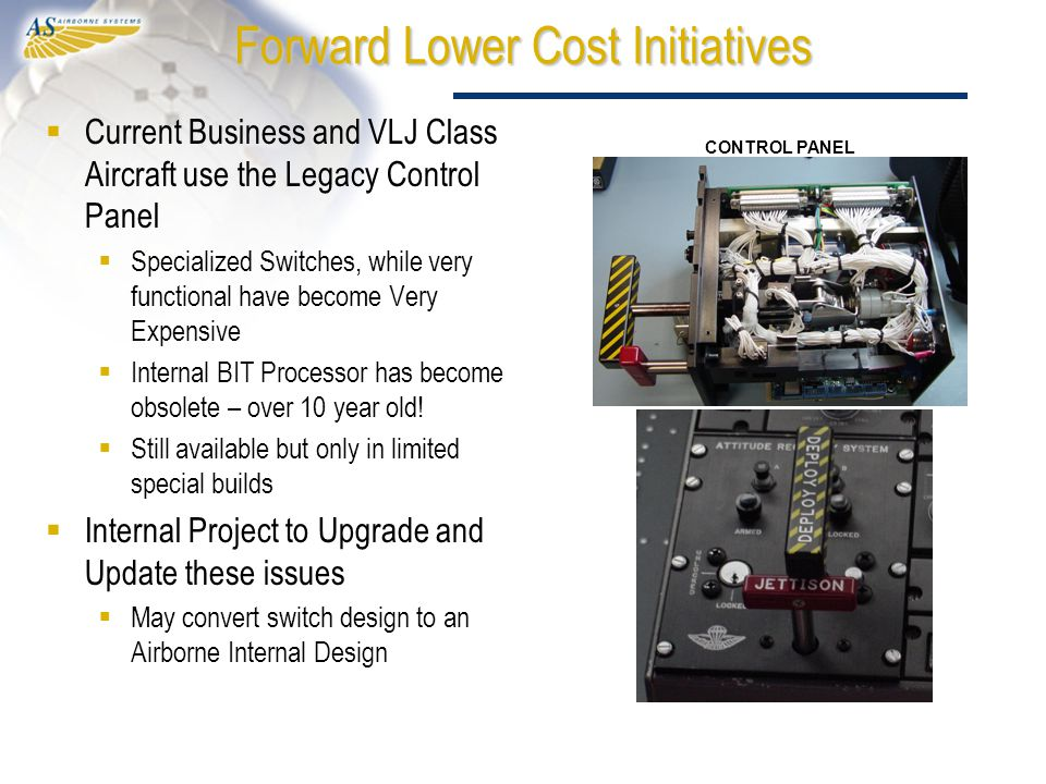 Forward Lower Cost Initiatives  Current Business and VLJ Class Aircraft use the Legacy Control Panel  Specialized Switches, while very functional have become Very Expensive  Internal BIT Processor has become obsolete – over 10 year old.