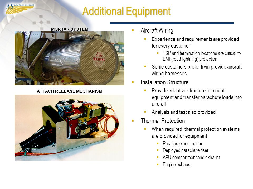 Additional Equipment  Aircraft Wiring  Experience and requirements are provided for every customer  TSP and termination locations are critical to EMI (read lightning) protection  Some customers prefer Irvin provide aircraft wiring harnesses  Installation Structure  Provide adaptive structure to mount equipment and transfer parachute loads into aircraft  Analysis and test also provided  Thermal Protection  When required, thermal protection systems are provided for equipment  Parachute and mortar  Deployed parachute riser  APU compartment and exhaust  Engine exhaust MORTAR SYSTEM ATTACH RELEASE MECHANISM