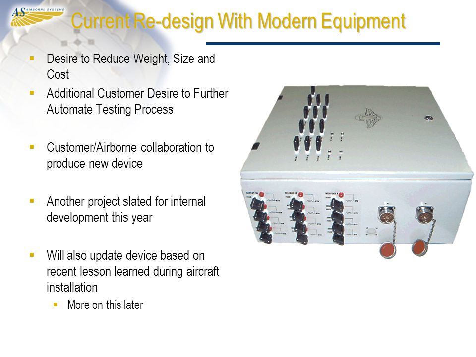 Current Re-design With Modern Equipment  Desire to Reduce Weight, Size and Cost  Additional Customer Desire to Further Automate Testing Process  Customer/Airborne collaboration to produce new device  Another project slated for internal development this year  Will also update device based on recent lesson learned during aircraft installation  More on this later