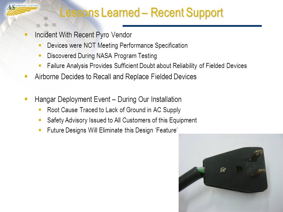 Lessons Learned – Recent Support  Incident With Recent Pyro Vendor  Devices were NOT Meeting Performance Specification  Discovered During NASA Program Testing  Failure Analysis Provides Sufficient Doubt about Reliability of Fielded Devices  Airborne Decides to Recall and Replace Fielded Devices  Hangar Deployment Event – During Our Installation  Root Cause Traced to Lack of Ground in AC Supply  Safety Advisory Issued to All Customers of this Equipment  Future Designs Will Eliminate this Design 'Feature'