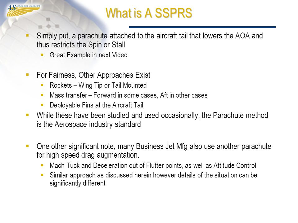 What is A SSPRS  Simply put, a parachute attached to the aircraft tail that lowers the AOA and thus restricts the Spin or Stall  Great Example in next Video  For Fairness, Other Approaches Exist  Rockets – Wing Tip or Tail Mounted  Mass transfer – Forward in some cases, Aft in other cases  Deployable Fins at the Aircraft Tail  While these have been studied and used occasionally, the Parachute method is the Aerospace industry standard  One other significant note, many Business Jet Mfg also use another parachute for high speed drag augmentation.