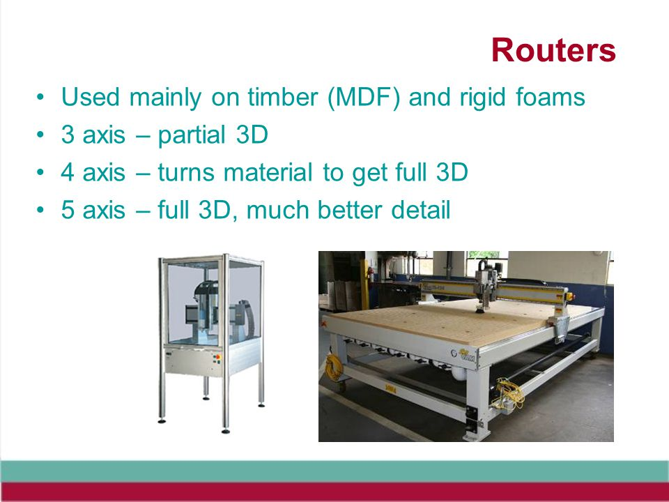 Routers Used mainly on timber (MDF) and rigid foams 3 axis – partial 3D 4 axis – turns material to get full 3D 5 axis – full 3D, much better detail