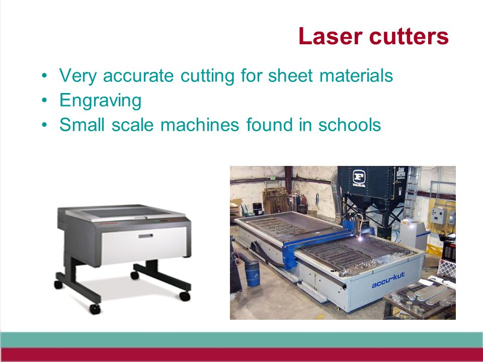 Laser cutters Very accurate cutting for sheet materials Engraving Small scale machines found in schools