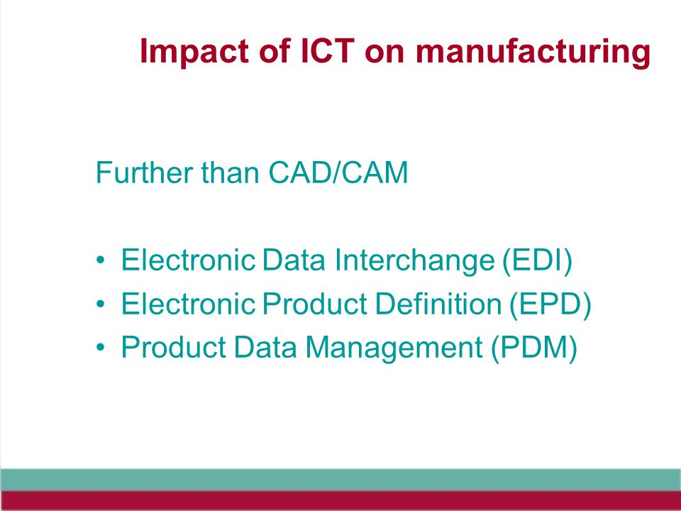Impact of ICT on manufacturing Further than CAD/CAM Electronic Data Interchange (EDI) Electronic Product Definition (EPD) Product Data Management (PDM)