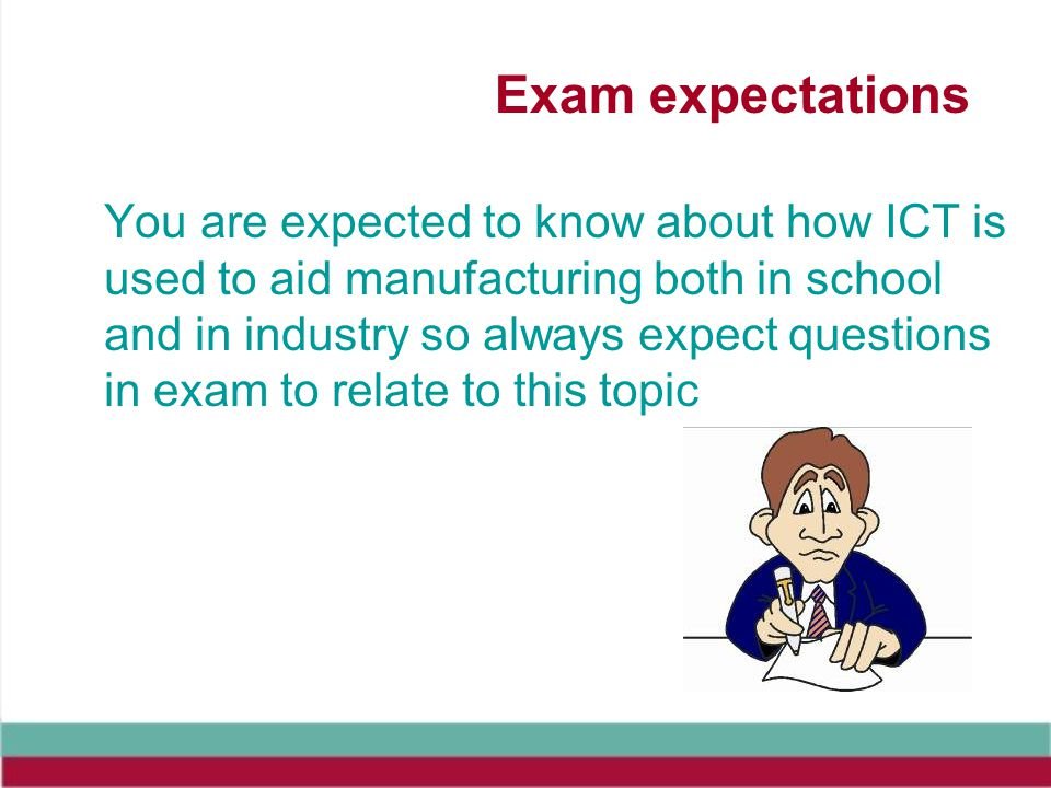 Exam expectations You are expected to know about how ICT is used to aid manufacturing both in school and in industry so always expect questions in exam to relate to this topic