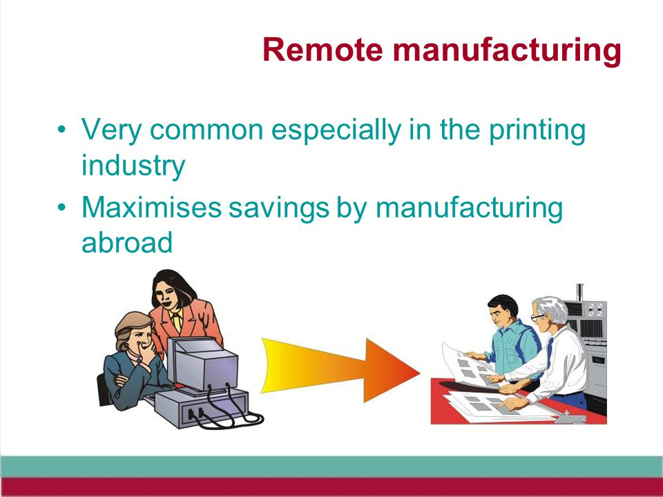 Remote manufacturing Very common especially in the printing industry Maximises savings by manufacturing abroad