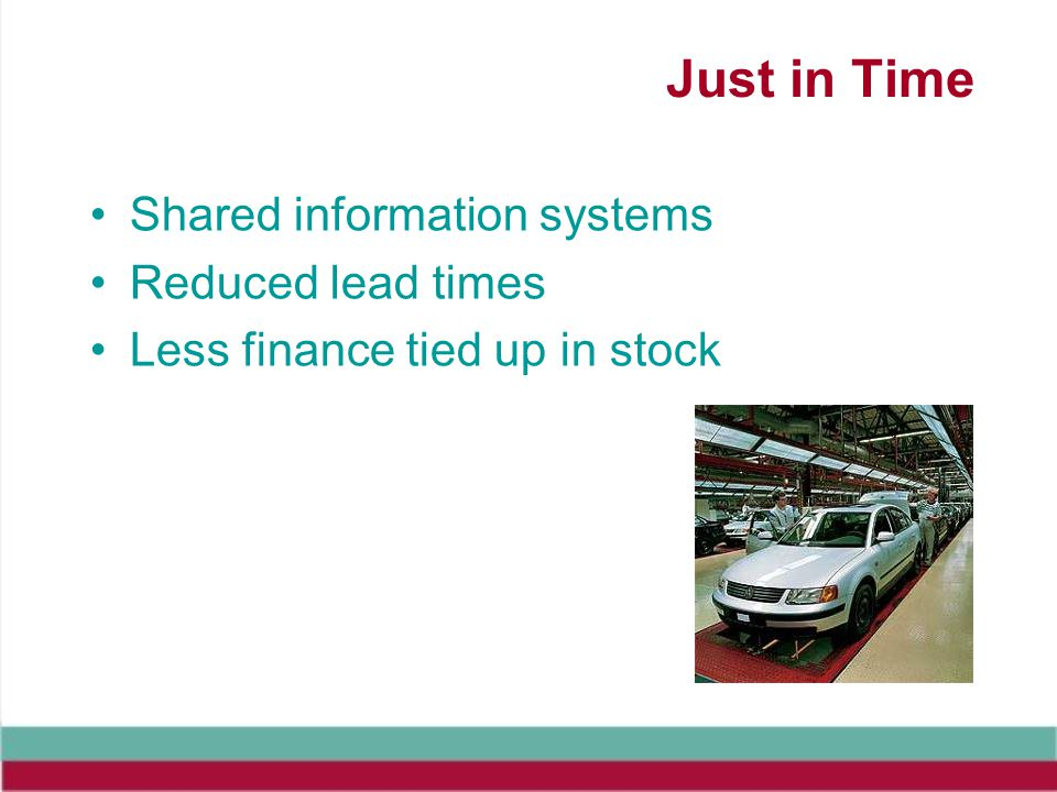 Just in Time Shared information systems Reduced lead times Less finance tied up in stock