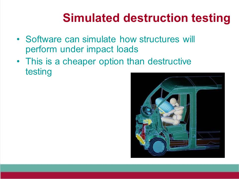 Simulated destruction testing Software can simulate how structures will perform under impact loads This is a cheaper option than destructive testing