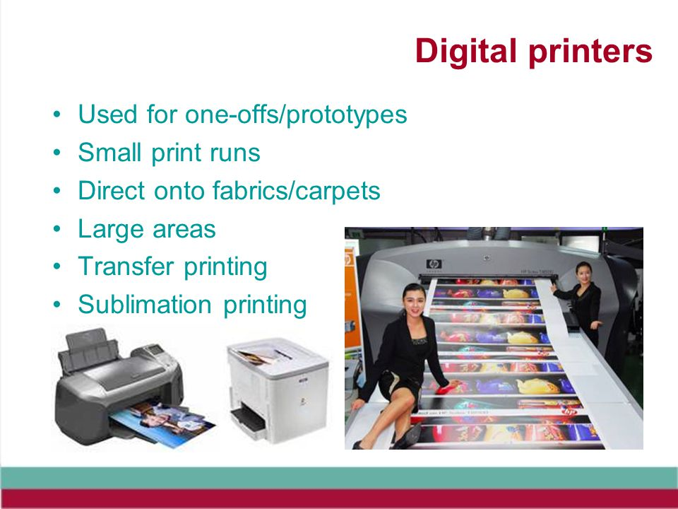 Digital printers Used for one-offs/prototypes Small print runs Direct onto fabrics/carpets Large areas Transfer printing Sublimation printing