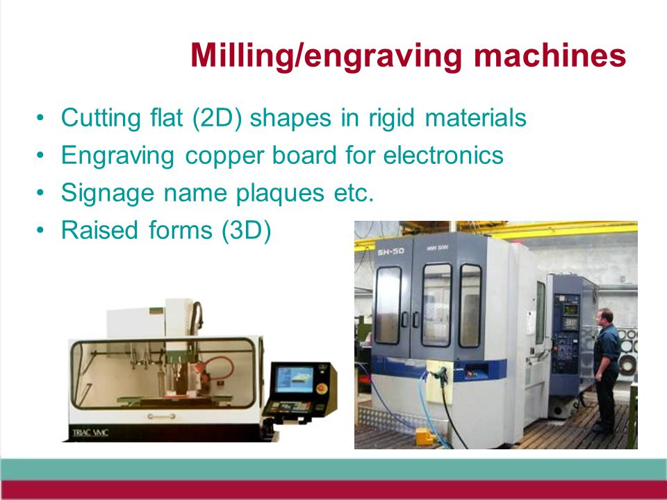 Milling/engraving machines Cutting flat (2D) shapes in rigid materials Engraving copper board for electronics Signage name plaques etc.