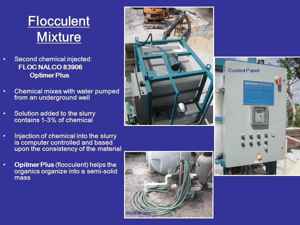 Flocculent Mixture Second chemical injected: FLOC NALCO 83906 Optimer Plus Chemical mixes with water pumped from an underground well Solution added to
