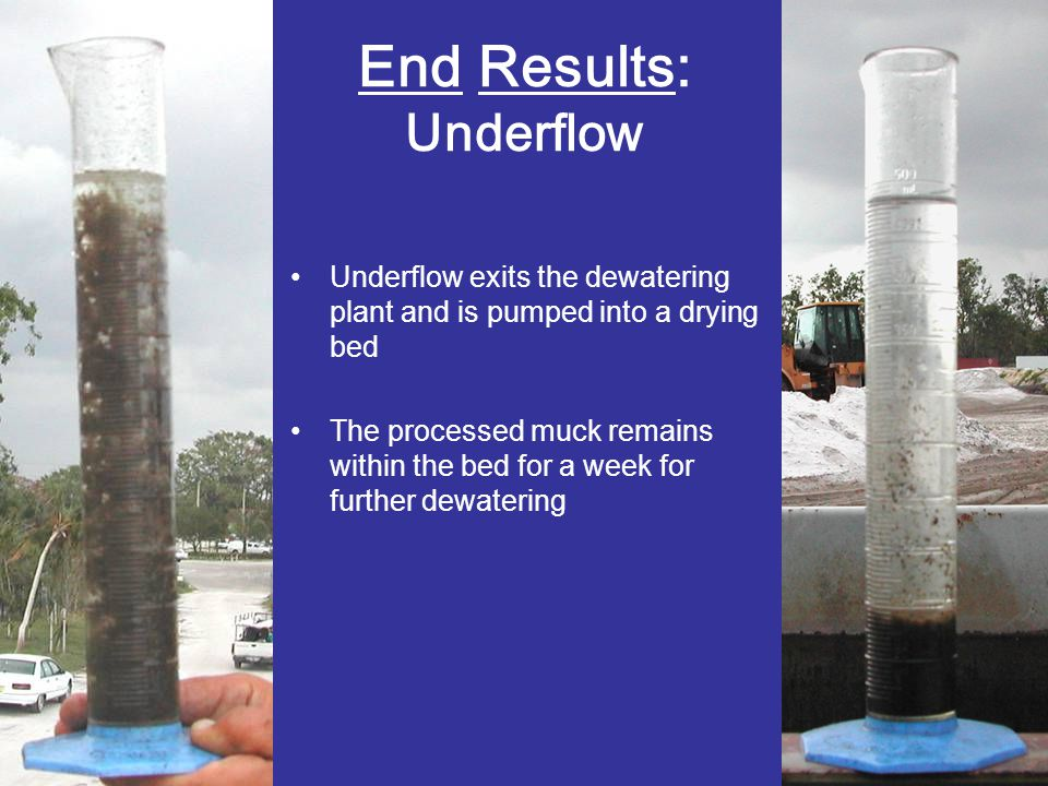 End Results: Underflow Underflow exits the dewatering plant and is pumped into a drying bed The processed muck remains within the bed for a week for f