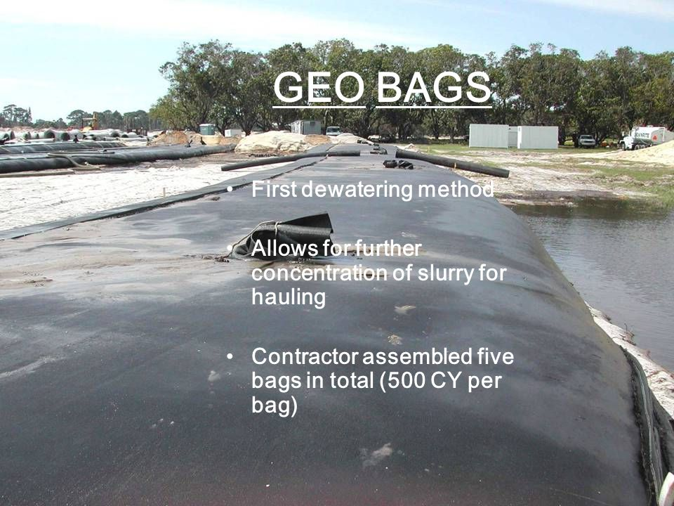 GEO BAGS First dewatering method Allows for further concentration of slurry for hauling Contractor assembled five bags in total (500 CY per bag)