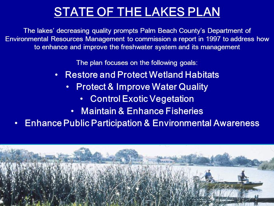STATE OF THE LAKES PLAN The lakes' decreasing quality prompts Palm Beach County's Department of Environmental Resources Management to commission a report in 1997 to address how to enhance and improve the freshwater system and its management The plan focuses on the following goals: Restore and Protect Wetland Habitats Protect & Improve Water Quality Control Exotic Vegetation Maintain & Enhance Fisheries Enhance Public Participation & Environmental Awareness