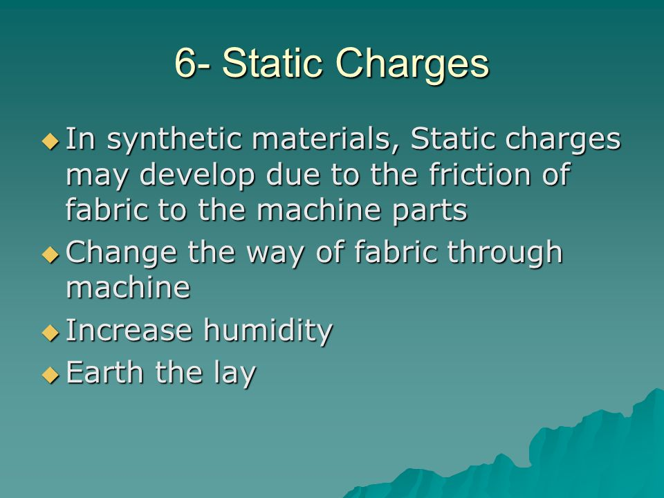 6- Static Charges  In synthetic materials, Static charges may develop due to the friction of fabric to the machine parts  Change the way of fabric t