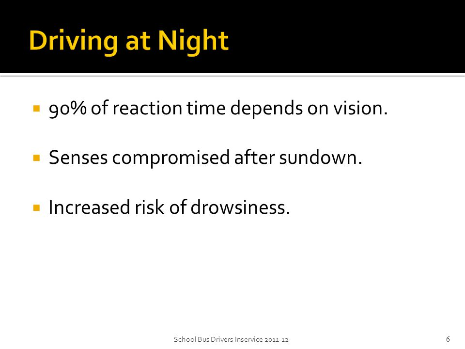  90% of reaction time depends on vision.  Senses compromised after sundown.  Increased risk of drowsiness. School Bus Drivers Inservice 2011-126