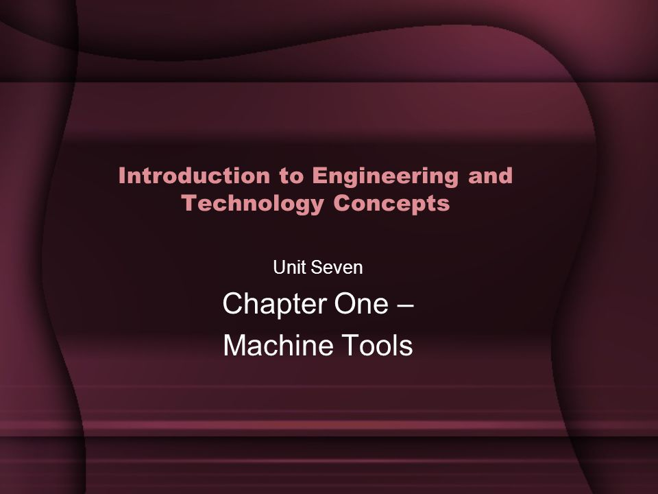 Introduction to Engineering and Technology Concepts Unit Seven Chapter One – Machine Tools